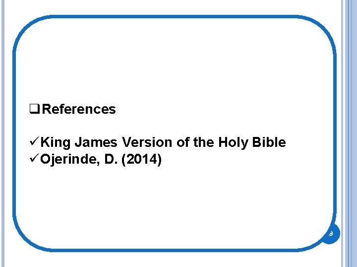 q. References üKing James Version of the Holy Bible üOjerinde, D. (2014) 29
