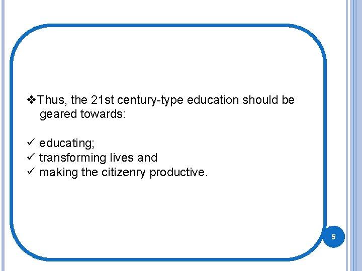 v. Thus, the 21 st century-type education should be geared towards: ü educating; ü