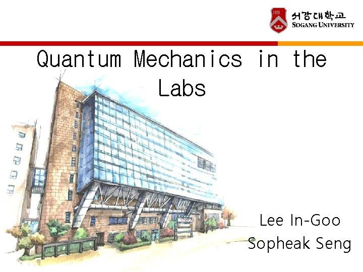Quantum Mechanics in the Labs Lee In-Goo Sopheak Seng