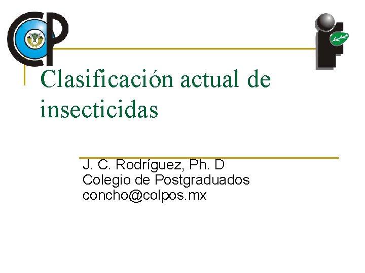 Clasificación actual de insecticidas J. C. Rodríguez, Ph. D Colegio de Postgraduados concho@colpos. mx