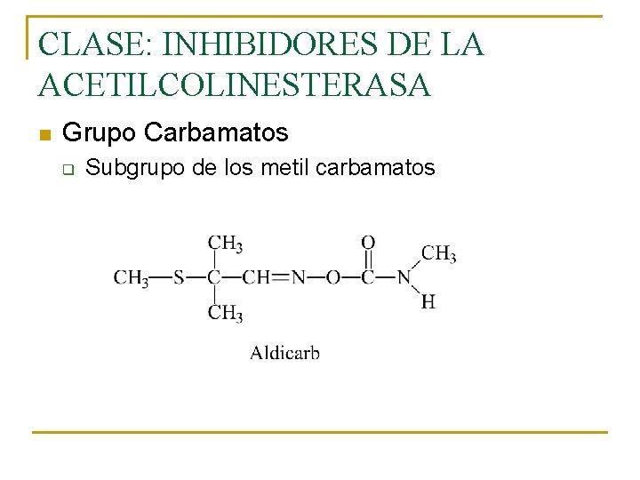 CLASE: INHIBIDORES DE LA ACETILCOLINESTERASA n Grupo Carbamatos q Subgrupo de los metil carbamatos