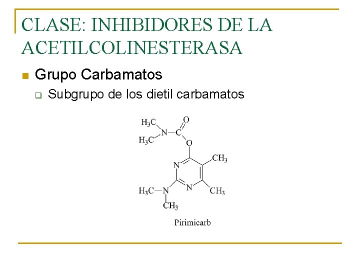 CLASE: INHIBIDORES DE LA ACETILCOLINESTERASA n Grupo Carbamatos q Subgrupo de los dietil carbamatos