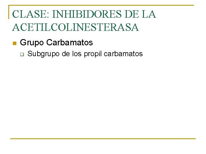 CLASE: INHIBIDORES DE LA ACETILCOLINESTERASA n Grupo Carbamatos q Subgrupo de los propil carbamatos