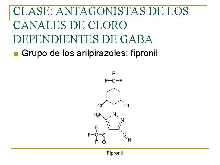 CLASE: ANTAGONISTAS DE LOS CANALES DE CLORO DEPENDIENTES DE GABA n Grupo de los