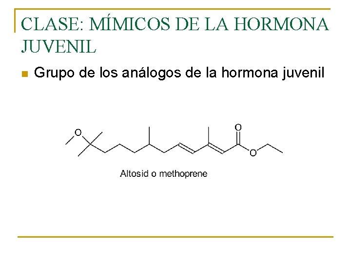 CLASE: MÍMICOS DE LA HORMONA JUVENIL n Grupo de los análogos de la hormona