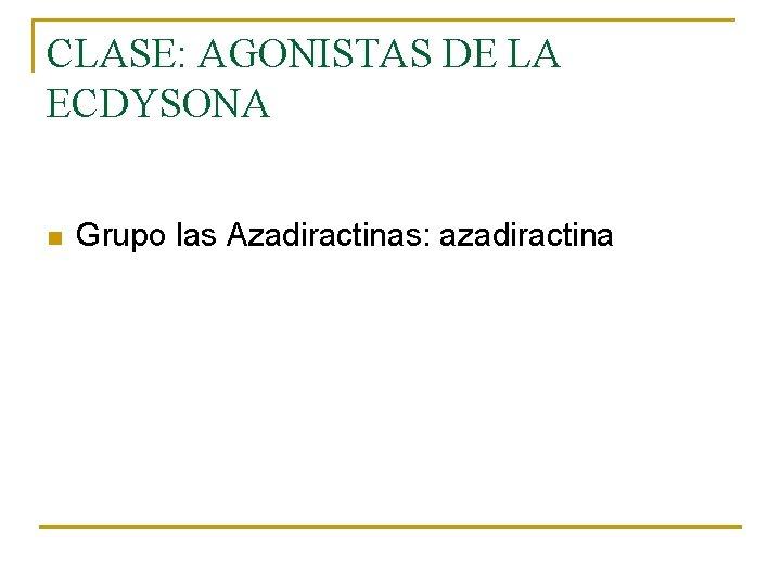CLASE: AGONISTAS DE LA ECDYSONA n Grupo las Azadiractinas: azadiractina