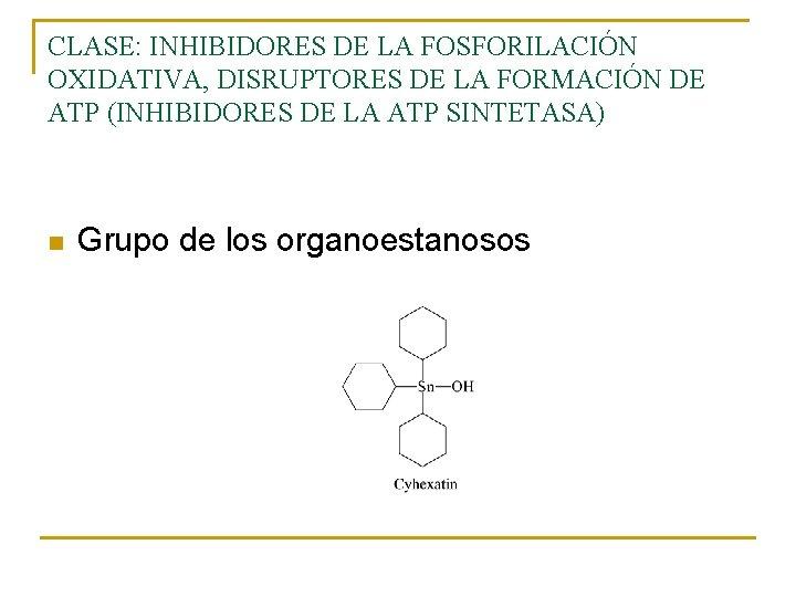 CLASE: INHIBIDORES DE LA FOSFORILACIÓN OXIDATIVA, DISRUPTORES DE LA FORMACIÓN DE ATP (INHIBIDORES DE