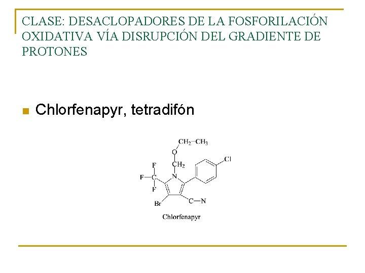 CLASE: DESACLOPADORES DE LA FOSFORILACIÓN OXIDATIVA VÍA DISRUPCIÓN DEL GRADIENTE DE PROTONES n Chlorfenapyr,