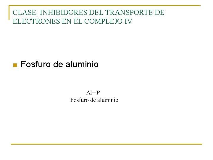 CLASE: INHIBIDORES DEL TRANSPORTE DE ELECTRONES EN EL COMPLEJO IV n Fosfuro de aluminio