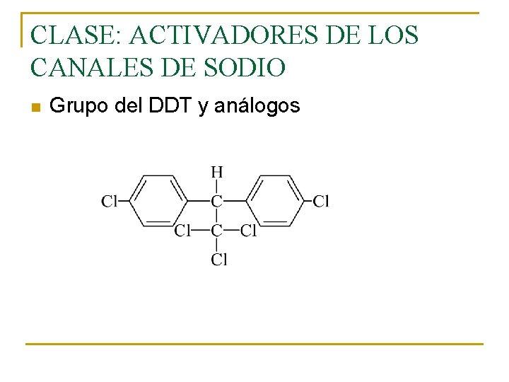 CLASE: ACTIVADORES DE LOS CANALES DE SODIO n Grupo del DDT y análogos