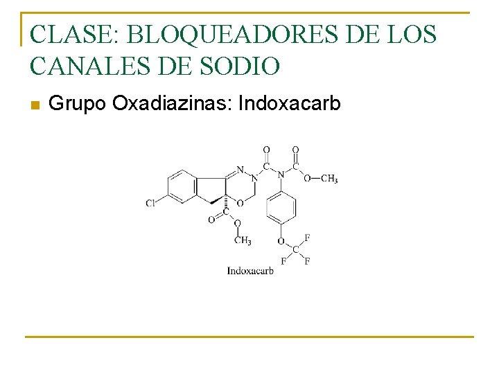 CLASE: BLOQUEADORES DE LOS CANALES DE SODIO n Grupo Oxadiazinas: Indoxacarb