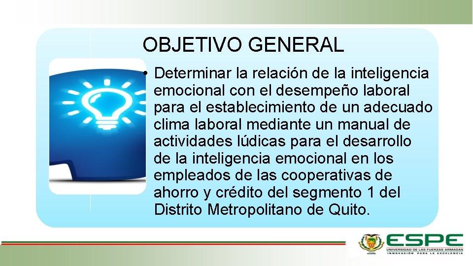 OBJETIVO GENERAL • Determinar la relación de la inteligencia emocional con el desempeño laboral