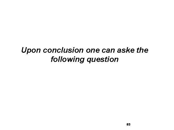 Upon conclusion one can aske the following question 53