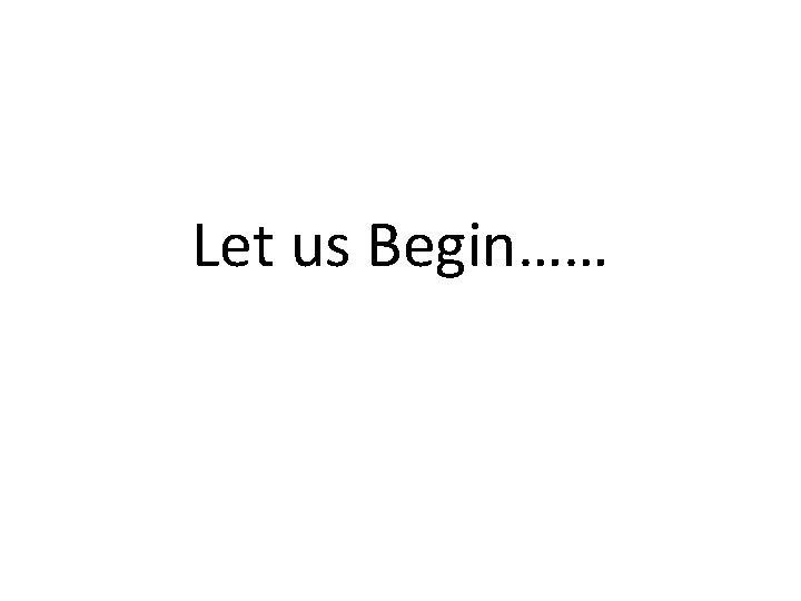 Let us Begin……