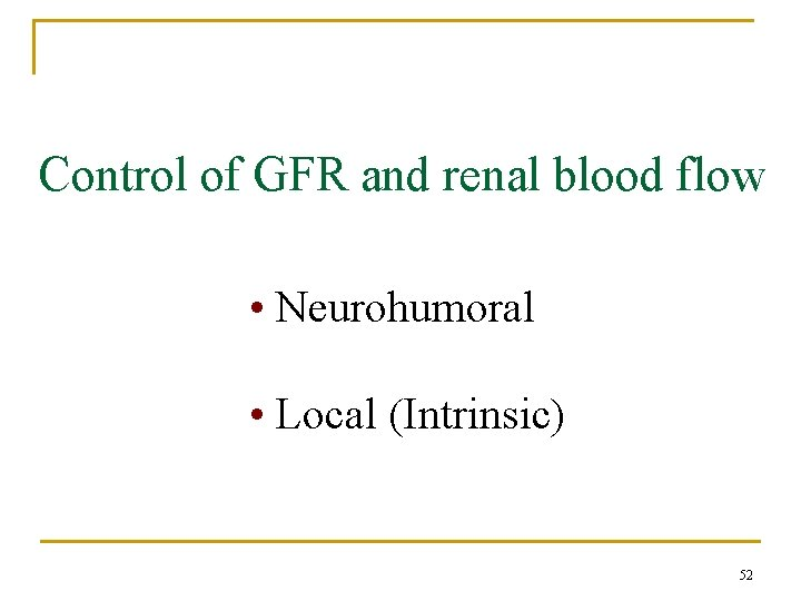 Control of GFR and renal blood flow • Neurohumoral • Local (Intrinsic) 52