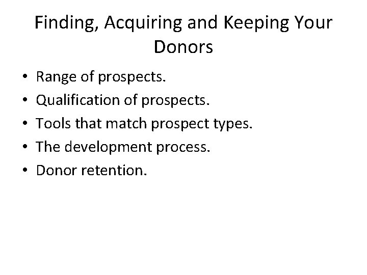 Finding, Acquiring and Keeping Your Donors • • • Range of prospects. Qualification of
