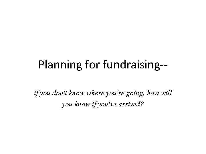 Planning for fundraising-if you don't know where you're going, how will you know if