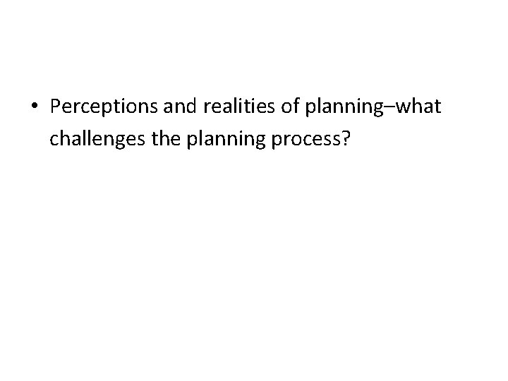 • Perceptions and realities of planning–what challenges the planning process?
