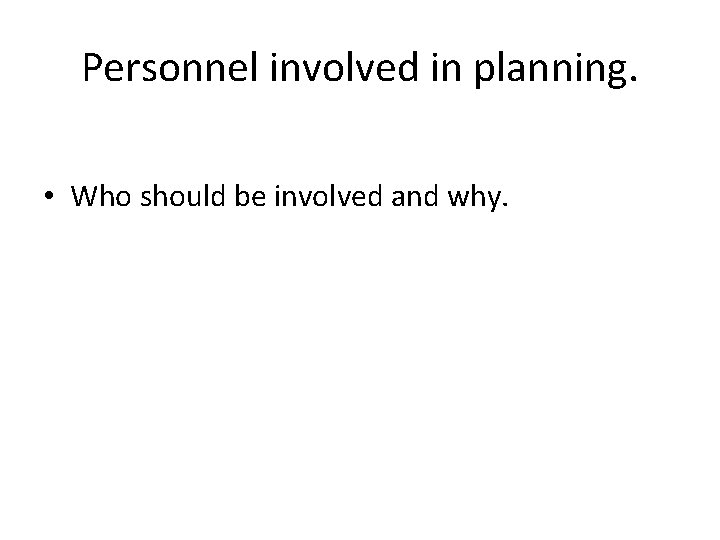 Personnel involved in planning. • Who should be involved and why.
