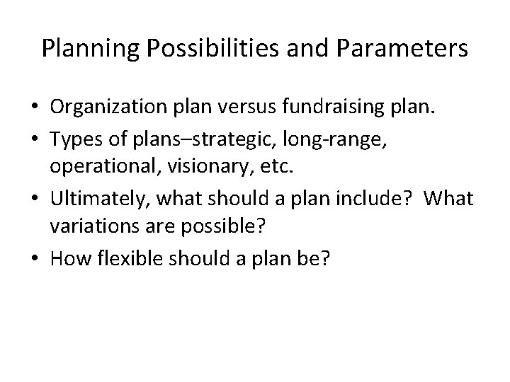 Planning Possibilities and Parameters • Organization plan versus fundraising plan. • Types of plans–strategic,