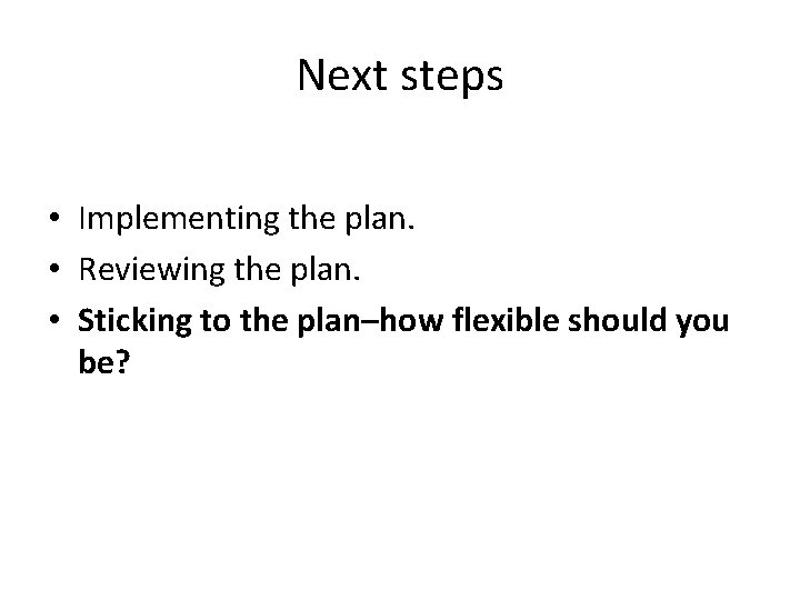 Next steps • Implementing the plan. • Reviewing the plan. • Sticking to the