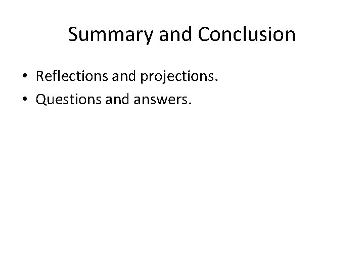 Summary and Conclusion • Reflections and projections. • Questions and answers.