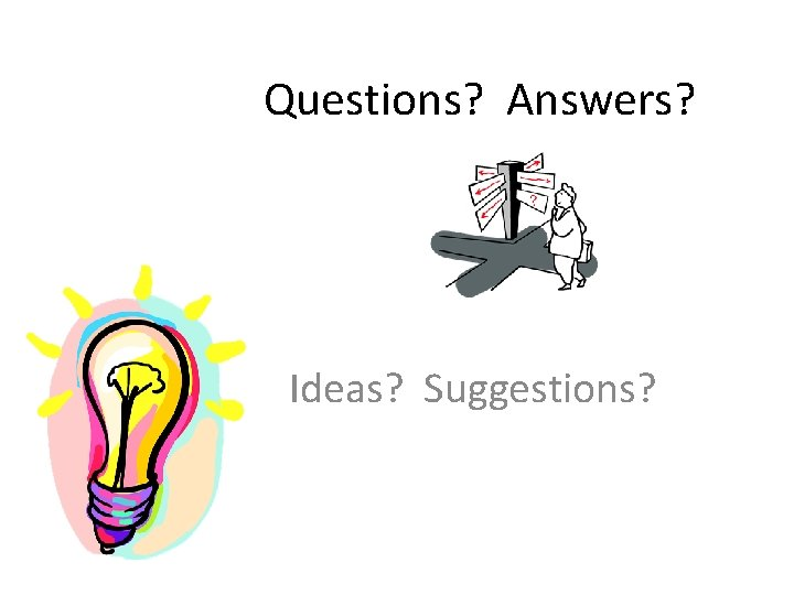 Questions? Answers? Ideas? Suggestions?