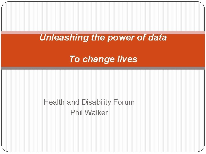 Unleashing the power of data To change lives Health and Disability Forum Phil Walker