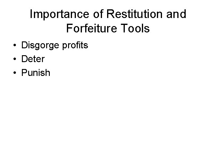 Importance of Restitution and Forfeiture Tools • Disgorge profits • Deter • Punish