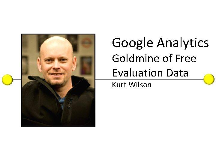 KARL INTRO Google Analytics Goldmine of Free Evaluation Data Kurt Wilson