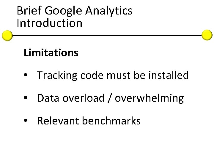 Brief Google Analytics Introduction Limitations • Tracking code must be installed • Data overload