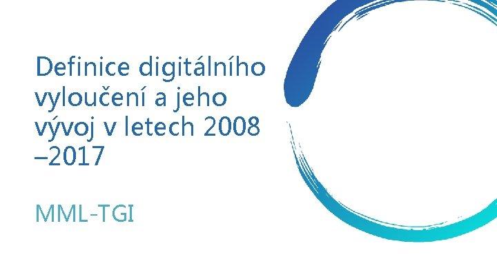 Definice digitálního vyloučení a jeho vývoj v letech 2008 – 2017 MML-TGI