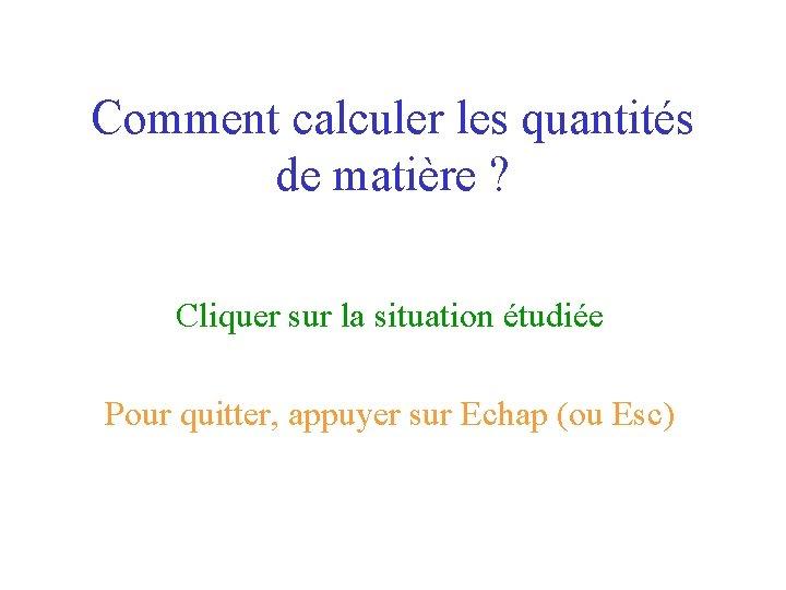 Comment calculer les quantités de matière ? Cliquer sur la situation étudiée Pour quitter,