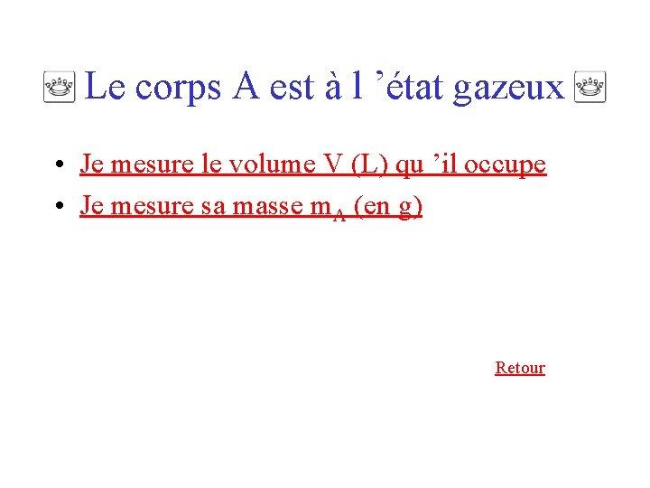 Le corps A est à l 'état gazeux • Je mesure le volume V
