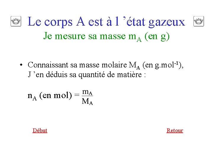 Le corps A est à l 'état gazeux Je mesure sa masse m. A