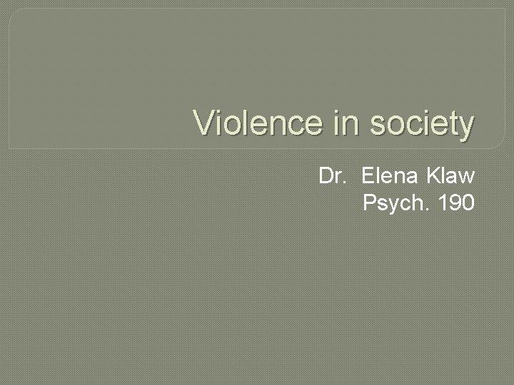 Violence in society Dr. Elena Klaw Psych. 190