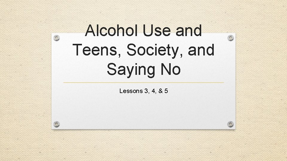Alcohol Use and Teens, Society, and Saying No Lessons 3, 4, & 5