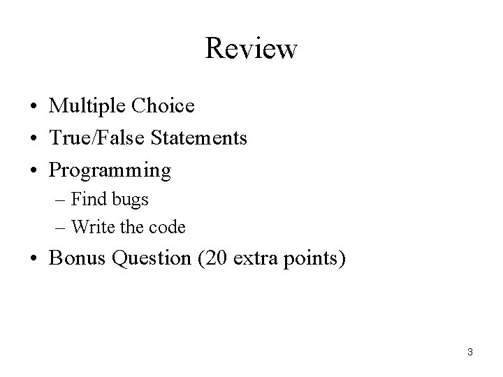 Review • Multiple Choice • True/False Statements • Programming – Find bugs – Write
