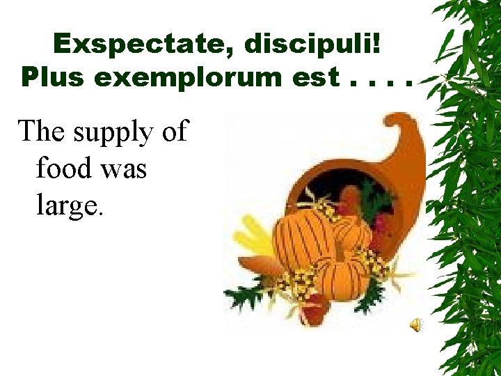 Exspectate, discipuli! Plus exemplorum est. . The supply of food was large.