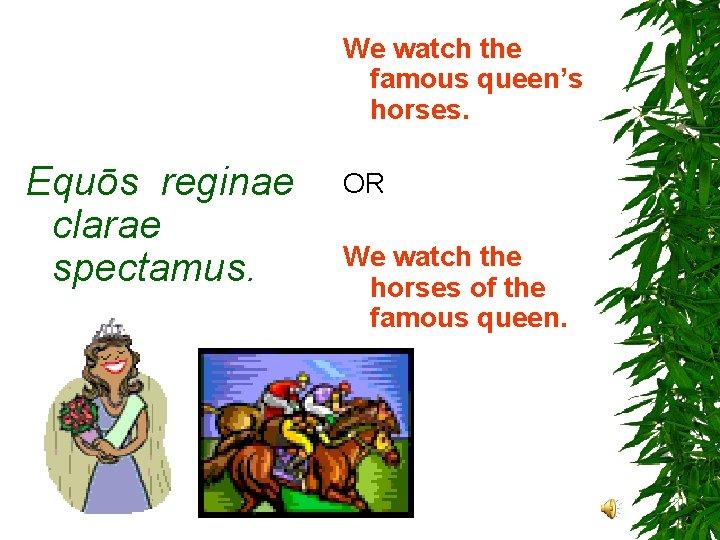 We watch the famous queen's horses. Equōs reginae clarae spectamus. OR We watch the