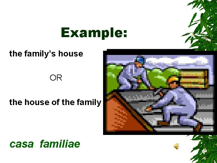 Example: the family's house OR the house of the family casa familiae