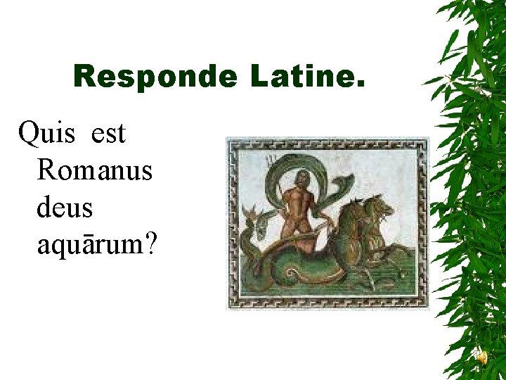 Responde Latine. Quis est Romanus deus aquārum?