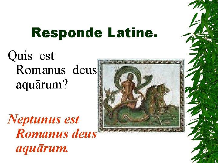 Responde Latine. Quis est Romanus deus aquārum? Neptunus est Romanus deus aquārum.
