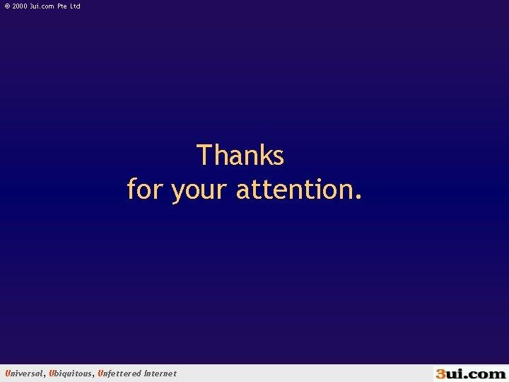 © 2000 3 ui. com Pte Ltd Thanks for your attention. Universal, Ubiquitous, Unfettered