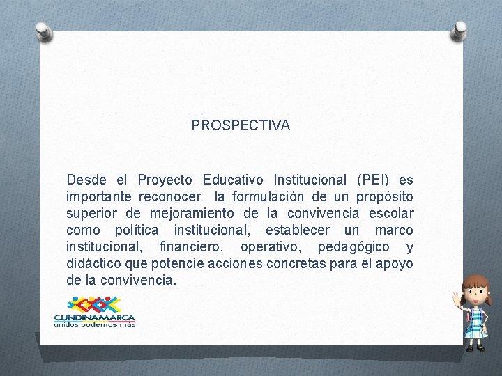 PROSPECTIVA Desde el Proyecto Educativo Institucional (PEI) es importante reconocer la formulación de un