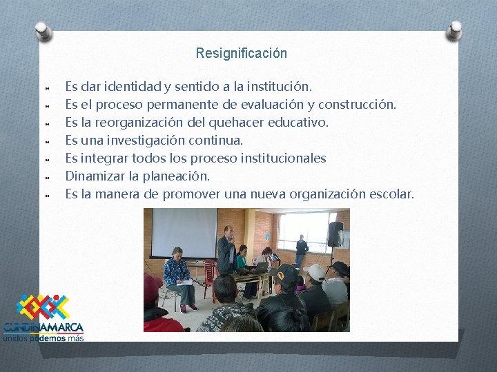 Resignificación Es dar identidad y sentido a la institución. Es el proceso permanente