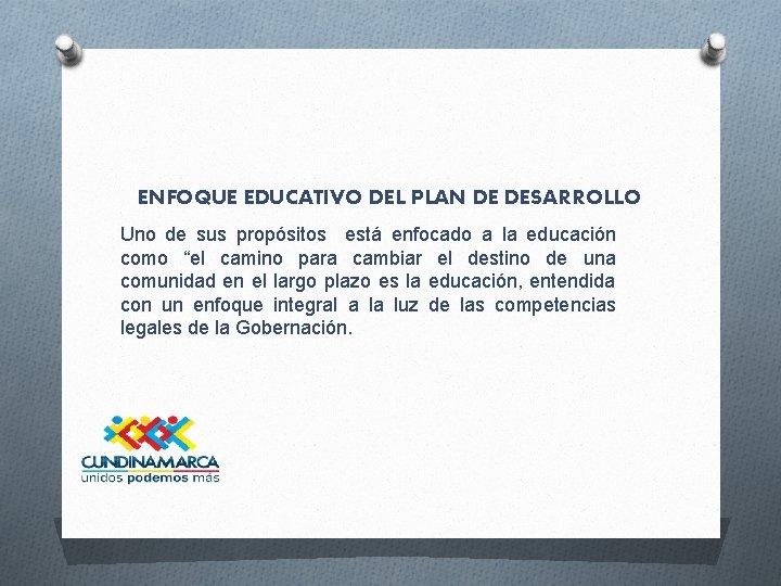 ENFOQUE EDUCATIVO DEL PLAN DE DESARROLLO Uno de sus propósitos está enfocado a la