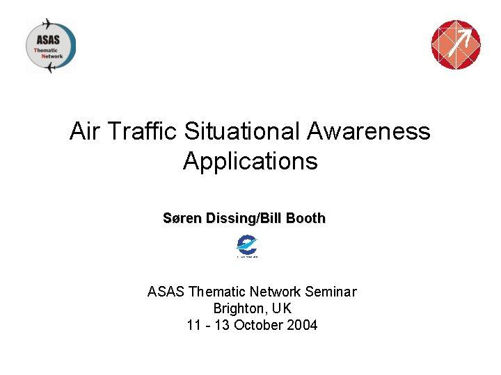 Air Traffic Situational Awareness Applications Søren Dissing/Bill Booth ASAS Thematic Network Seminar Brighton, UK