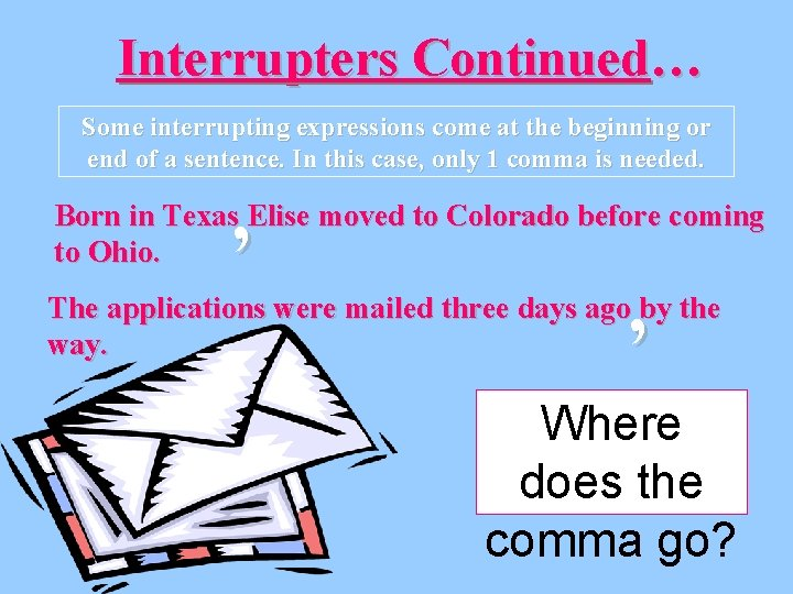 Interrupters Continued… Some interrupting expressions come at the beginning or end of a sentence.