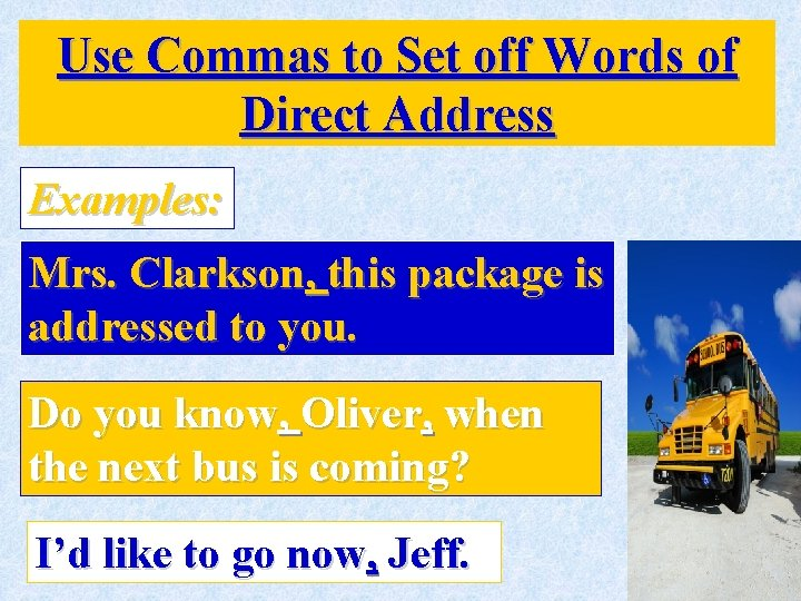 Use Commas to Set off Words of Direct Address Examples: Mrs. Clarkson, this package